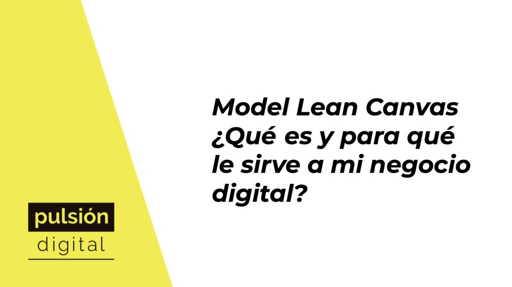 Model Lean Canvas ¿Qué es y para qué le sirve a mi negocio digital?