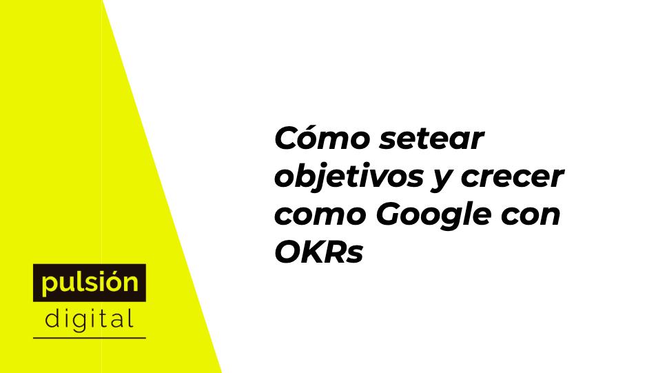 Cómo setear objetivos y crecer como Google con OKRs