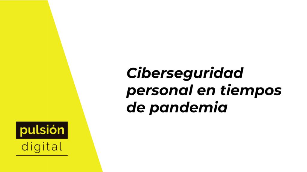 Ciberseguridad personal en tiempos de pandemia