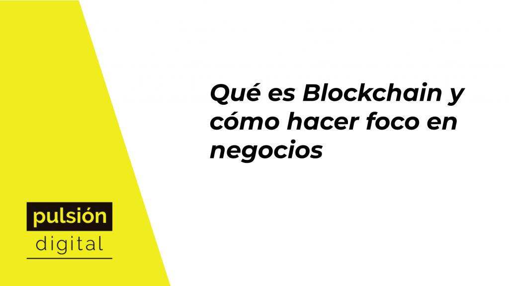 Qué es Blockchain y cómo hacer foco en negocios