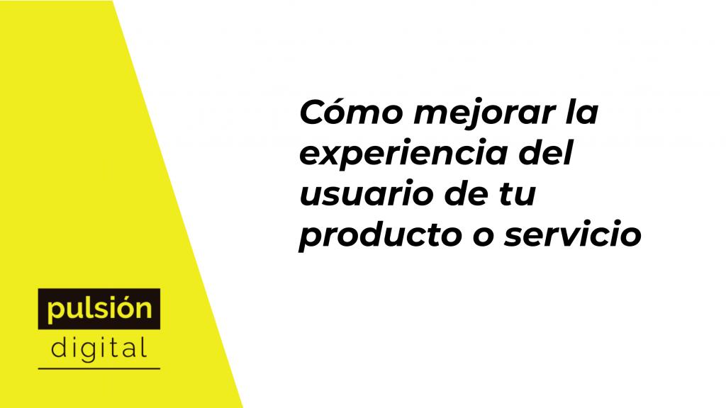 Cómo mejorar la experiencia del usuario de tu producto o servicio