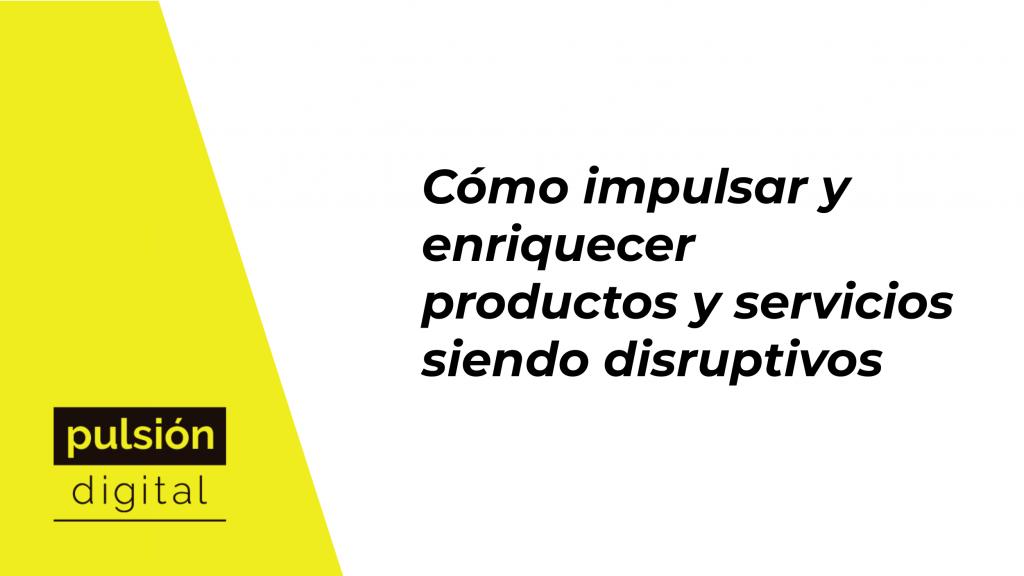 Cómo impulsar y enriquecer productos y servicios siendo disruptivos