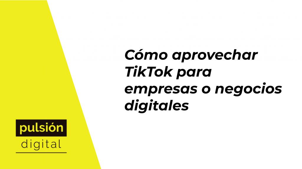 Cómo aprovechar TikTok para empresas o negocios digitales