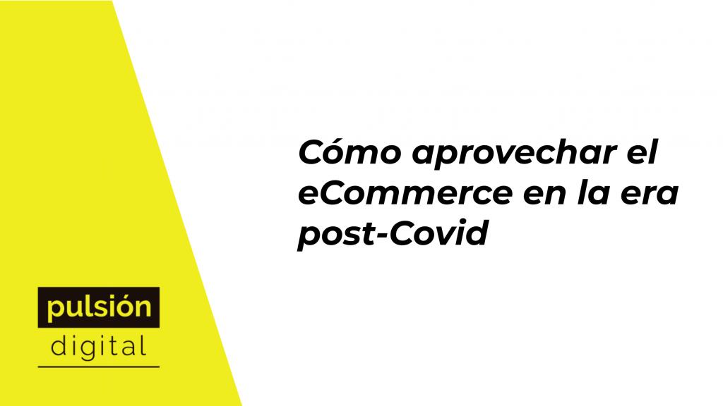 Cómo aprovechar el e-Commerce en la era post-Covid